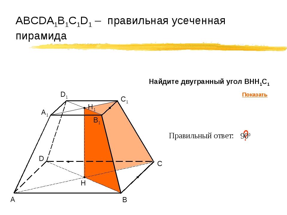АВСDA1B1C1D1 – правильная усеченная пирамида А В С D Правильный ответ: ? Н 90...