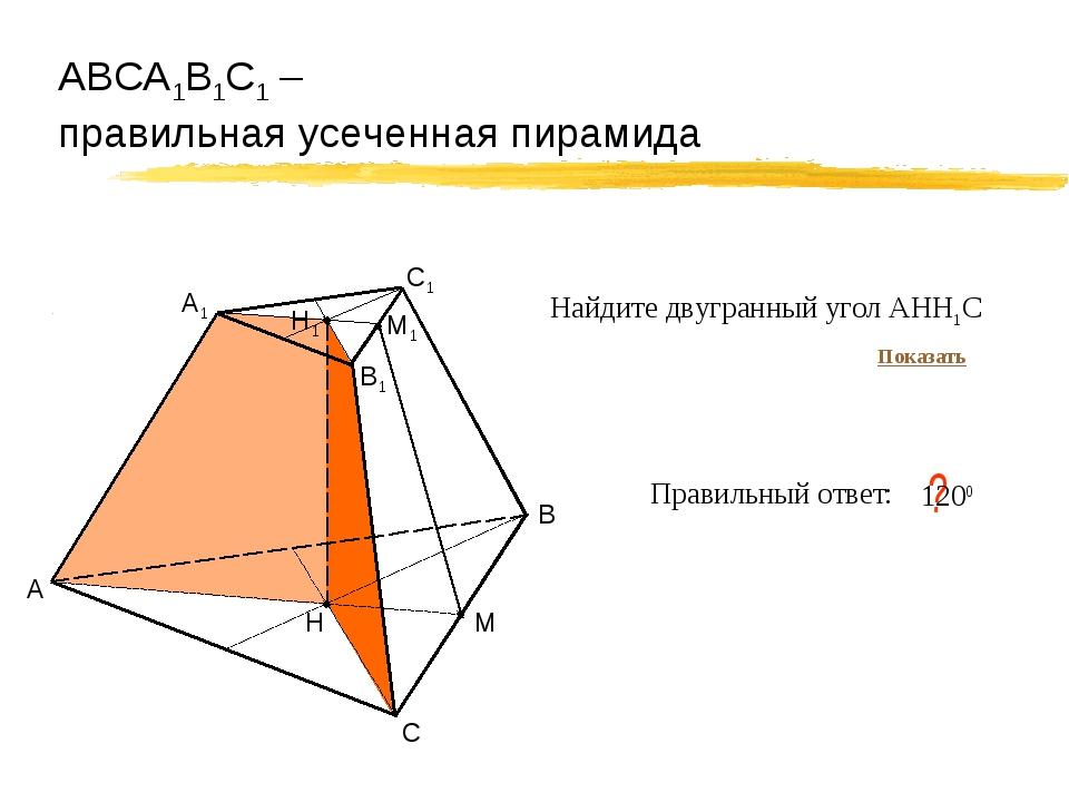 АВСА1В1С1 – правильная усеченная пирамида А В С Правильный ответ: ? 1200 Н М...