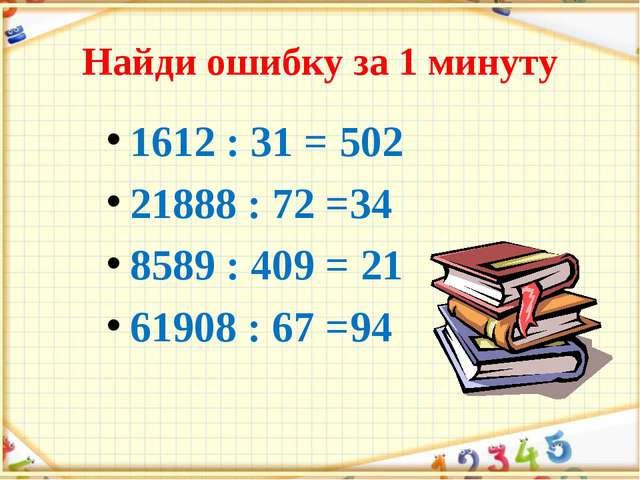 Найди ошибку за 1 минуту 1612 : 31 = 502 21888 : 72 =34 8589 : 409 = 21 61908...