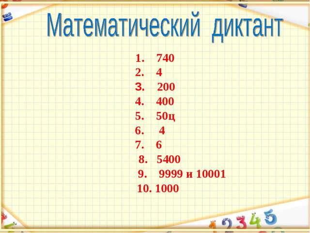 1. 740 2. 4 3. 200 4. 400 5. 50ц 6. 4 7. 6 8. 5400 9. 9999 и 10001 10. 1000