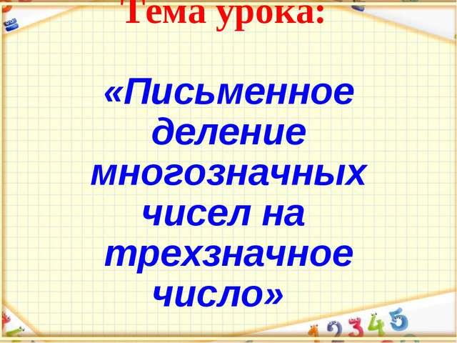 Тема урока: «Письменное деление многозначных чисел на трехзначное число»