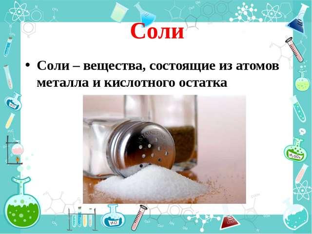 Соли Соли – вещества, состоящие из атомов металла и кислотного остатка