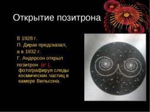 Открытие позитрона В 1928 г. П. Дирак предсказал, а в 1932 г. Г. Андерсон отк