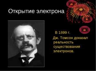Открытие электрона В 1899 г. Дж. Томсон доказал реальность существования элек