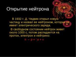 Открытие нейтрона В 1932 г. Д. Чедвик открыл новую частицу и назвал ее нейтро