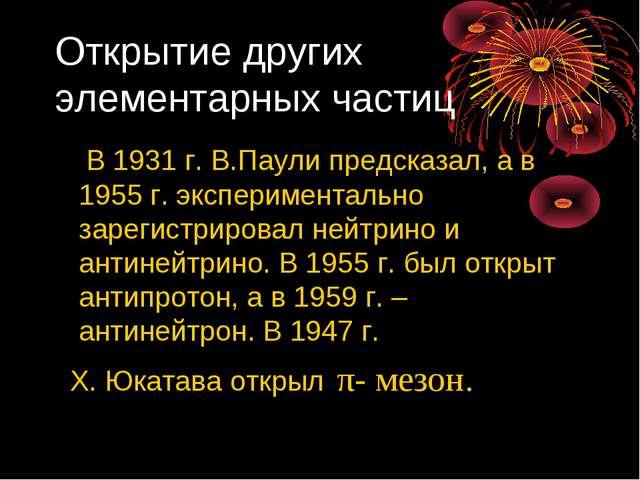 Открытие других элементарных частиц В 1931 г. В.Паули предсказал, а в 1955 г....