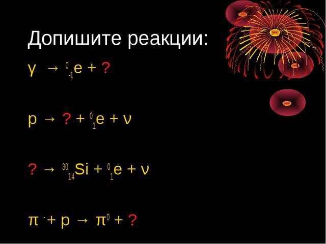 Допишите реакции: γ → 0-1е + ? p → ? + 01е + ν ? → 3014Si + 01е + ν π - + p →...