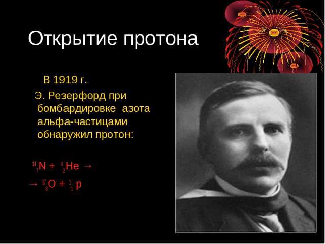 Открытие протона В 1919 г. Э. Резерфорд при бомбардировке азота альфа-частица...