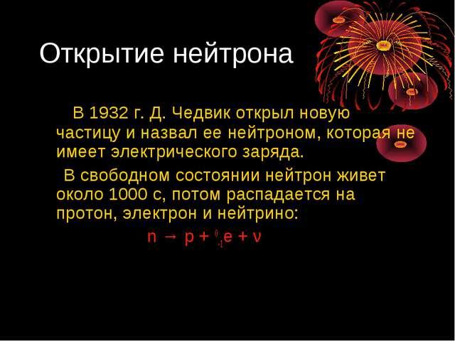 Открытие нейтрона В 1932 г. Д. Чедвик открыл новую частицу и назвал ее нейтро...