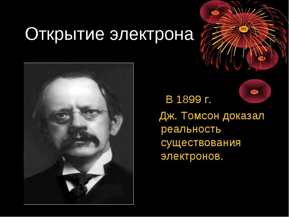 Открытие электрона В 1899 г. Дж. Томсон доказал реальность существования элек...