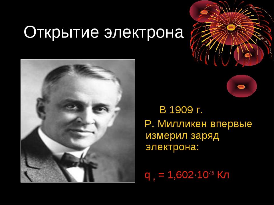 Открытие электрона В 1909 г. Р. Милликен впервые измерил заряд электрона: q e...