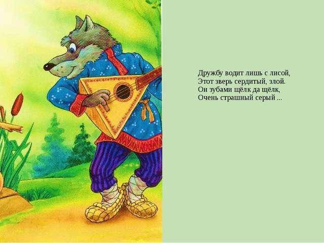 Дружбу водит лишь с лисой, Этот зверь сердитый, злой. Он зубами щёлк да щёлк,...