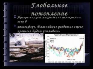 Глобальное потепление Прогрессирует накопление углекислого газа в атмосфере.