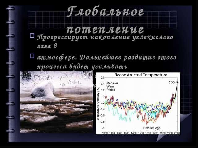 Глобальное потепление Прогрессирует накопление углекислого газа в атмосфере....