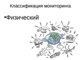 Классификация мониторинга Физический Классификация систем экомониторинга окру