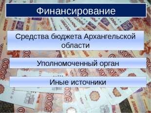 Финансирование Финансирование Средства бюджета Архангельской области Уполномо