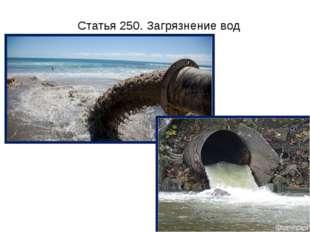 Статья 250. Загрязнение вод Загрязнение, засорение, истощение поверхностных и