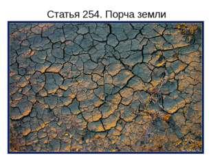 Статья 254. Порча земли Отравление, загрязнение или иная порча земли вредными