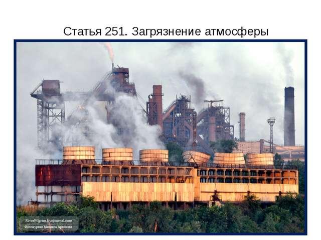 Статья 251. Загрязнение атмосферы Нарушение правил выброса в атмосферу загряз...