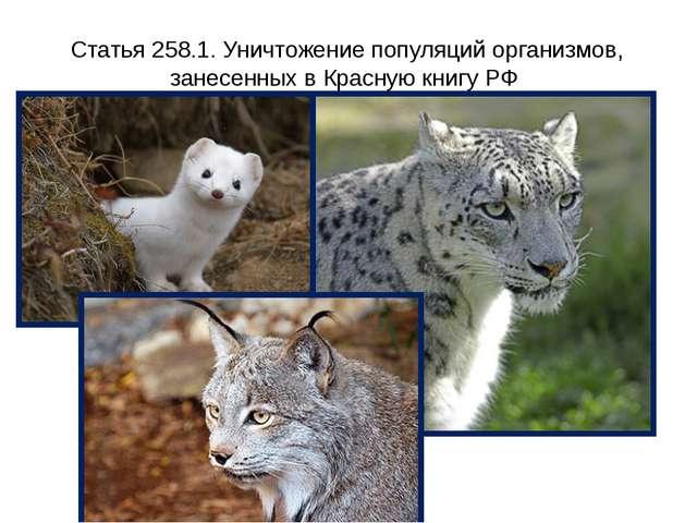 Статья 258.1. Уничтожение популяций организмов, занесенных в Красную книгу РФ...