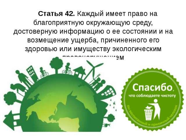 Статья 42. Каждый имеет право на благоприятную окружающую среду, достоверную...