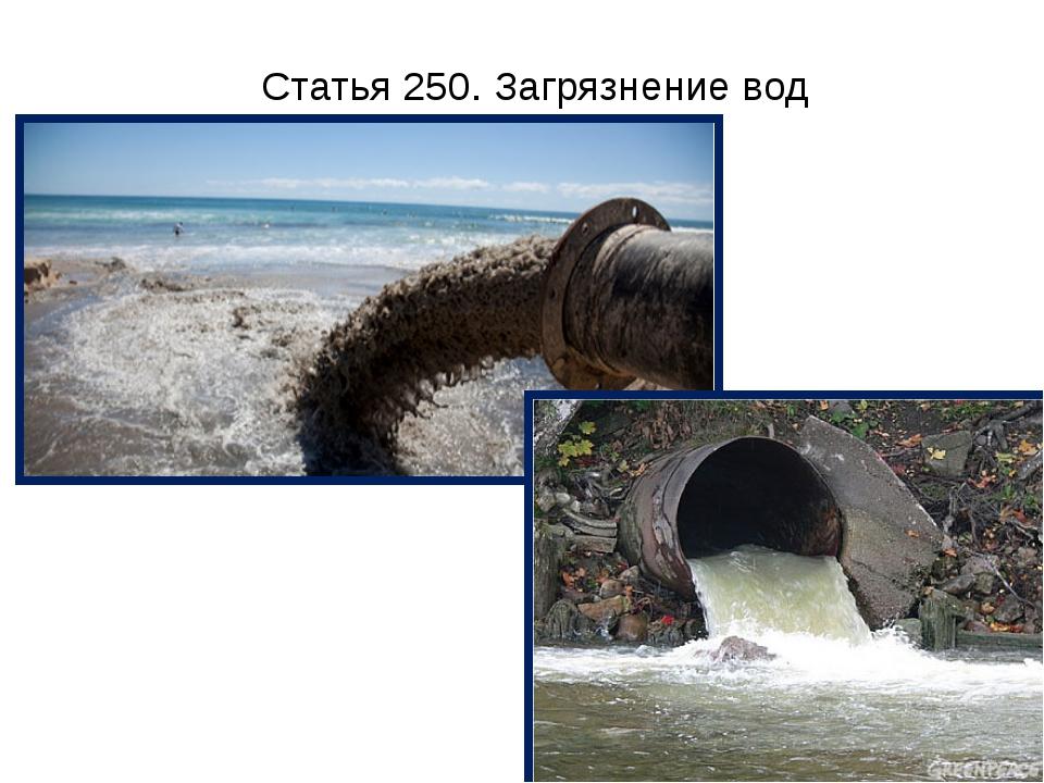 Статья 250. Загрязнение вод Загрязнение, засорение, истощение поверхностных и...
