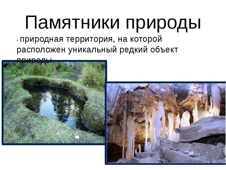 Памятники природы - природная территория, на которой расположен уникальный ре...