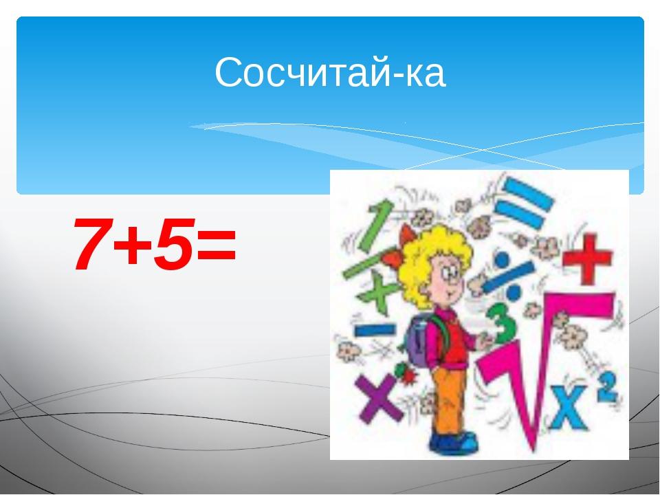 7+5= Сосчитай-ка