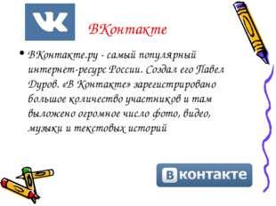 ВКонтакте ВКонтакте.ру - самый популярный интернет-ресурс России. Создал его