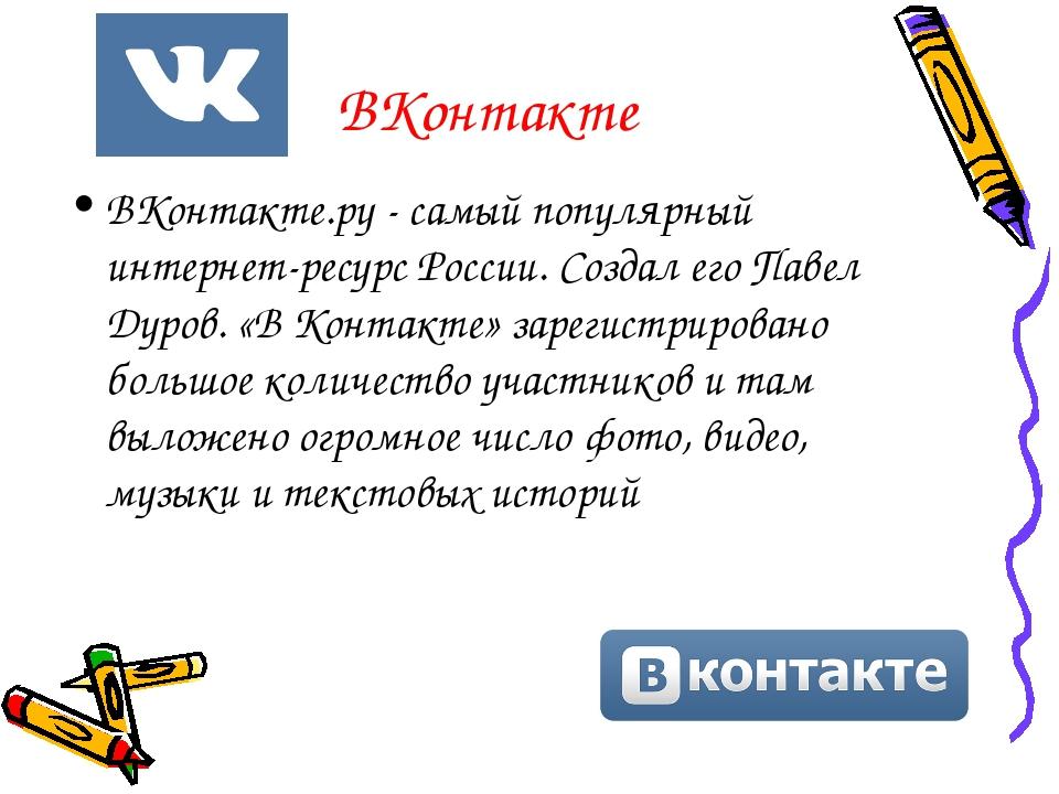 ВКонтакте ВКонтакте.ру - самый популярный интернет-ресурс России. Создал его...