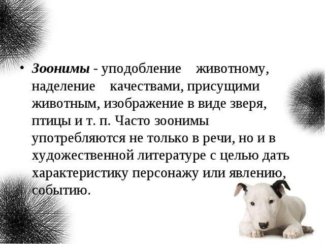 Зоонимы - уподобление животному, наделение качествами, присущими животным, из...
