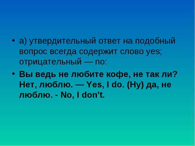 а) утвердительный ответ на подобный вопрос всегда содержит слово yes; отрица...
