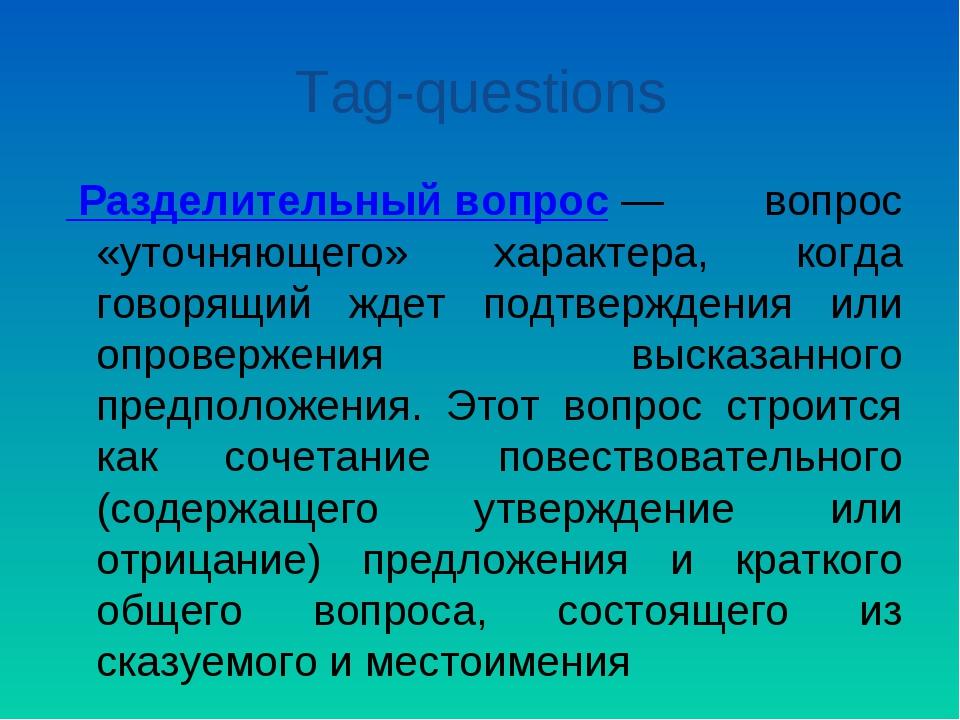 Tag-questions Разделительный вопрос— вопрос «уточняющего» характера, когда г...