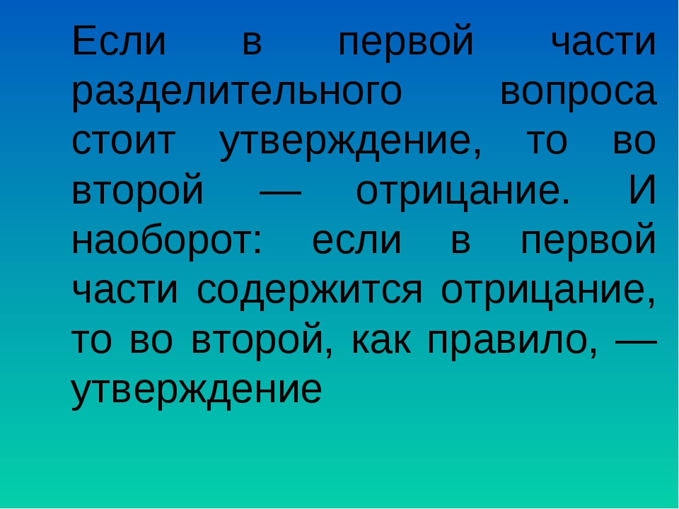 Если в первой части разделительного вопроса стоит утверждение, то во второй —...