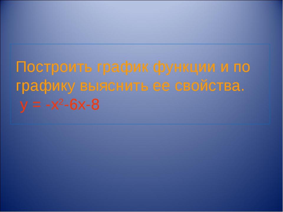 Построить график функции и по графику выяснить ее свойства. y = -х2-6х-8