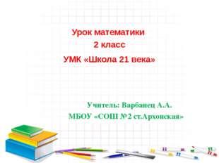 Урок математики 2 класс УМК «Школа 21 века» Учитель: Варбанец А.А. МБОУ «СОШ