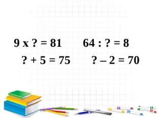 9 x ? = 81 64 : ? = 8 ? + 5 = 75 ? – 2 = 70