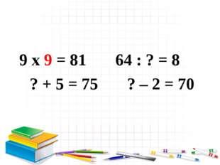 9 x 9 = 81 64 : ? = 8 ? + 5 = 75 ? – 2 = 70