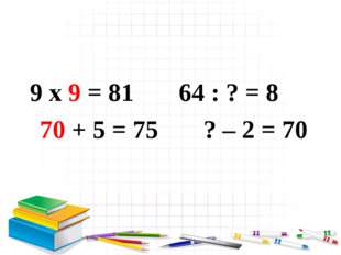 9 x 9 = 81 64 : ? = 8 70 + 5 = 75 ? – 2 = 70