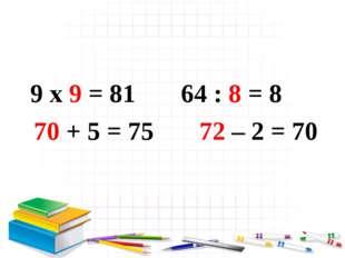 9 x 9 = 81 64 : 8 = 8 70 + 5 = 75 72 – 2 = 70