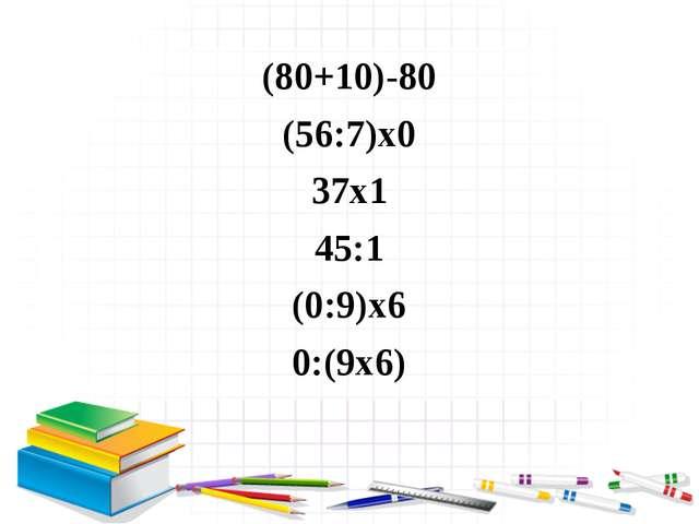(80+10)-80 (56:7)х0 37х1 45:1 (0:9)х6 0:(9х6)