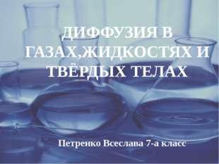 ДИФФУЗИЯ В ГАЗАХ,ЖИДКОСТЯХ И ТВЁРДЫХ ТЕЛАХ Петренко Всеслава 7-а класс