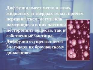 Диффузия имеет место в газах, жидкостях и твёрдых телах, причём передвигатьс