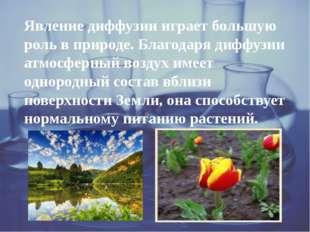 Явление диффузии играет большую роль в природе. Благодаря диффузии атмосферн