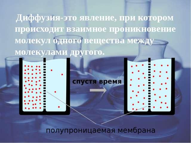 Диффузия-это явление, при котором происходит взаимное проникновение молекул...
