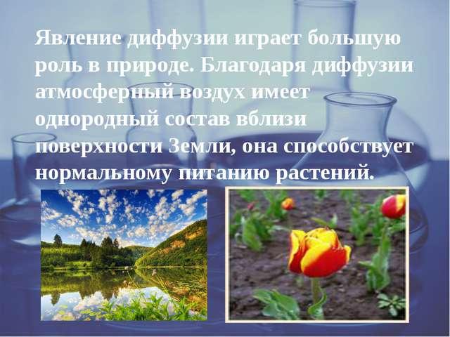 Явление диффузии играет большую роль в природе. Благодаря диффузии атмосферн...