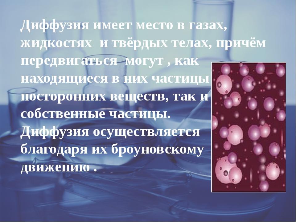 Диффузия имеет место в газах, жидкостях и твёрдых телах, причём передвигатьс...