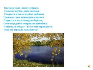 Посреди поля лежит зеркало, Стекло голубое, рама зелёная. Глядятся в него го