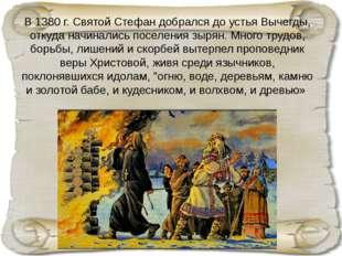 В 1380 г. Святой Стефан добрался до устья Вычегды, откуда начинались поселени