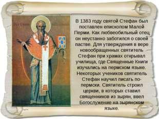 В 1383 году святой Стефан был поставлен епископом Малой Перми. Как любвеобиль
